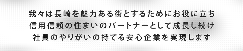 我々は長崎を魅力ある街とするためにお役に立ち信用信頼の住まいのパートナーとして成長し続け社員のやりがいの持てる安心企業を実現します
